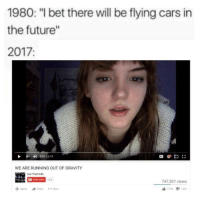 "Cars, Future, and I Bet: 1980: ""I bet there will be flying cars in  the future""  2017:  4)  ant / 115  WE ARE RUNNING OUT OF GRAVITY  Our Third Lite  747,301 views memehumor:  Why, just why…"
