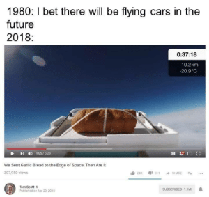 Cars, Future, and I Bet: 1980: I bet there will be flying cars in the  future  2018:  0:37:18  10.2km  -20.9 C  I 1:05/5.23  We Sent Garlic Bread to the Edge of Space, Then Ate It  307,950 views  Tom Scott  SUBSCRIBED 1.1M  Published on Apr 23, 2018 This is the best timeline