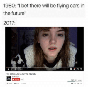 """Cars, Future, and I Bet: 1980: """"I bet there will be flying cars in  the future""""  2017:  WE ARE RUNNING OUT OF GRAVITY  Our Third Lita  玉し  747,301 views we are lost"""