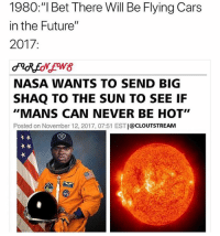 """Cars, Future, and I Bet: 1980:""""I Bet There Will Be Flying Cars  in the Future""""  2017:  NASA WANTS TO SEND BIG  SHAQ TO THE SUN TO SEE IF  """"MANS CAN NEVER BE HOT""""  Posted on November 12, 2017, 07:51 EST