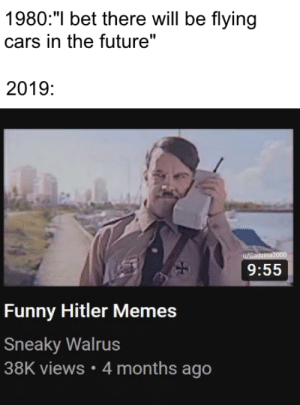 """What did you expect: 1980:""""I bet there will be flying  cars in the future""""  2019:  9:55  Funny Hitler Memes  Sneaky Walrus  38K views 4 months ago What did you expect"""