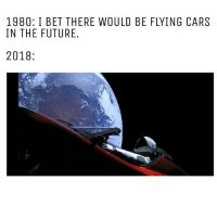 Cars, Future, and I Bet: 1980: I BET THERE WOULD BE FLYING CARS  IN THE FUTURE.  2018: Wish fulfilled