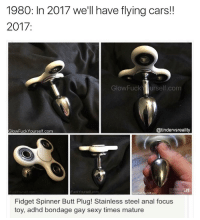 Tag someone who would shove this fidget spinner butt plug way up their ass 💦💦💦👅🍑🍑🍑 personal = @gvxrd @mymoistmemes: 1980: In 2017 well have flying cars!  2017:  GlowFuckurself.com  GlowFuck Yourself.com  @tindervsreality  FuckYourself.com  GlowFuckYoursolf.com  Fidget Spinner Butt Plug! Stainless steel anal focus  toy, adhd bondage gay sexy times mature  y, adhd bondage gay sexy Tag someone who would shove this fidget spinner butt plug way up their ass 💦💦💦👅🍑🍑🍑 personal = @gvxrd @mymoistmemes
