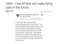 """Beta IIT karlo bohot scope hain"" 🔥 ( TAG someone who could do this): 1980 l bet IITians will make flying  cars in the future  2017:  atheindianmemes  Rohan Studying in IITB  but not an IITian  Written Apr 10, 2017 Upvoted by Omkar Patil,  Student at IIT Delhi and Siddharth Bulia, CSE IITB  Once upon a time, my room mate  accidentally deleted his """"Recycle Bin"""" icon  from his desktop on his laptop( we were using  Vista that time). He panicked, and headed  over to his friend's place with his pen-drive.  He copied the """"Recycle Bin"""" icon from his  computer into the pen-drive, came back to  his room and copied back the Recycle Bin  icon onto his laptop's desktop. He got placed  in Oracle later. ""Beta IIT karlo bohot scope hain"" 🔥 ( TAG someone who could do this)"