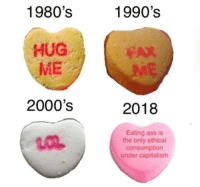 Ass, Omg, and Target: 1980's  1990's  HUG  ME  EAX  2000's  2018  Eating ass is  the only ethical  consumption  under capitalism ithelpstodream:lmfaooo omg