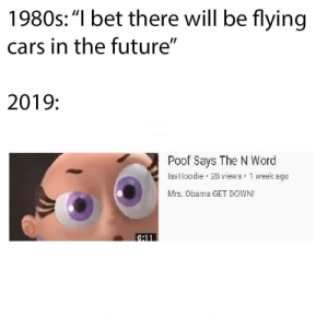 """Cars, Future, and I Bet: 1980s:""""I bet there will be flying  cars in the future""""  2019:  Poof Says The N Word  Isalloodie 20 views 1 week agc  Mrs. Obama GET DOWN! We Achieve Something Better"""