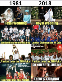 Liverpool fans be like https://t.co/R4y4Unu10r: 1981  2018  Royal Wedding  Royal Wedding  London Clubwon the FA Cup London Clüb wontheFA Cup  Frankfurt won the DFB-Pokal Frankfurt won the DFB-Pokal  TrollFootball  TheTrollFootball_Insta  Livernool beatReal Madid. THERE'S A CHANCE Liverpool fans be like https://t.co/R4y4Unu10r