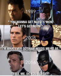 Memes, Gotham, and The Dark Knight: 1982  YOU WANNA GET NUTS! C'MON  LETIs GET NUTS!  2008  M WHATEVER GOTHAM NEEDS METO BE  IG THE BAT BRAND  ELL ME. DO YOU BLEED?n Pick one: Batman 1989, The Dark Knight 2008, or BVS 2016