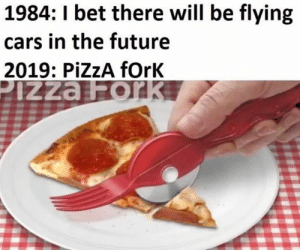 Cars, Future, and Memes: 1984: 1 bet there will be flying  cars in the future  2019: PİZZA fork Yes...
