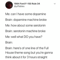 Memes, Brain, and Ford: 1984 Ford F-150 Rule 34  @yiffables  Me: can l have some dopamine  Brain: dopamine machine broke  Me: how about some serotonin  Brain: serotonin machine broke  Me: well what DO you have?  Brain:  Brain: here's of one line of the Full  House theme song but you're gonna  think about it for 3 hours straight Why am I like this?
