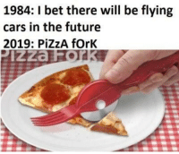 Cars, Future, and I Bet: 1984: I bet there will be flying  cars in the future  2019: PİZZA forK  IZza The future..