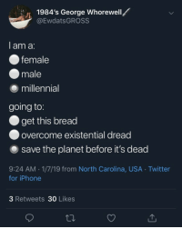 Existential Dread: 1984's George Whorewell  @EwdatsGROSS  1  I am a:  female  male  ⑨ millennial  going to:  get this bread  ● overcome existential dread  O save the planet before it's dead  9:24 AM.1/7/19 from North Carolina, USA Twitter  for iPhone  3 Retweets 30 Likes