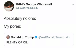 meirl: 1984's George Whorewell  @EwdatsGROSS  Absolutely no one:  My pores:  Donald J. Trump  @realDonaldTrump. 4h  PLENTY OF OIL! meirl