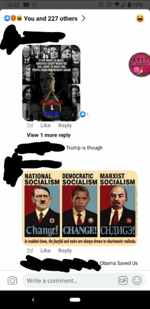 He's so far down the rabbit hole, he's talking to Alice: 199%  13:22  You and 227 others >  IF WE WANT TO MAKE  AMERICA GREAT AGAIN WE  WILL HAVE TO MAKE EVIL  PEOPLE FEAR PUNISHMENT AGAIN  THAITTS  PELOPHILES  2d  Like  Reply  View 1 more reply  Trump is though  LEE  NATIONAL  SOCIALISM SOCIALISM SOCIALISM  DEMOCRATIC MARXIST  Change! CHANGE! CHIMGO!  In toubled times, the fearful and naive are always drawn to charismatic radicals.  2d Like Reply  Obama Saved Us  (GIF]  Write a comment.. He's so far down the rabbit hole, he's talking to Alice