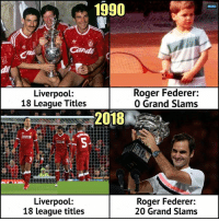 Tag Liverpool fans 😅: 1990  MENU  di  Liverpool:  18 League Titles  Roger Federer:  0 Grand Slams  2018  Liverpool:  18 league titles  Roger Federer:  20 Grand Slams Tag Liverpool fans 😅