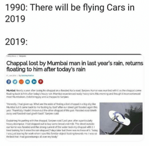 Loyal slippers.: 1990: There will be flying Cars in  2019  2019:  Fakong News/nippets  Chappal lost by Mumbai man in last year's rain, returns  floating to him after today's rain  01, Aun 2016/By tandeep d  Mumbai Nearly a year after lasing his chappal an a flooded Kura road. Sanjeev Kumar was reunited with it as the chappal came  floating back to him after today's heavy rain Mumbai experienced really heavy rains this morning and though it inconvenienced  most Mumbaikars, it did bring joy and a chappal to Sarjeev  Honestly,I had given up What are the odds of finding a lost chappal in a big city like  Mumbai but it came back to me foating by itself after our street got looded again this  year Thankfully I hadn't thrown out the other chappal of this pair Flooded road taketh  away and flooded road giveth back Sanjeev said.  Explaining his parting with the chappal Sanjeev said Last year after a particularly  heavy downpour, I had stepped out to buy some bread and milk The street outside  our home was fnooded and the strong current of the water took my chappal with it  tried looking for it once the rain stopped 7 days later but there was no trace of it Today  Iwas just leaving for work when I saw this familiar object floating towards me. I was so  thrilled that I had goosebumps all over my body Loyal slippers.