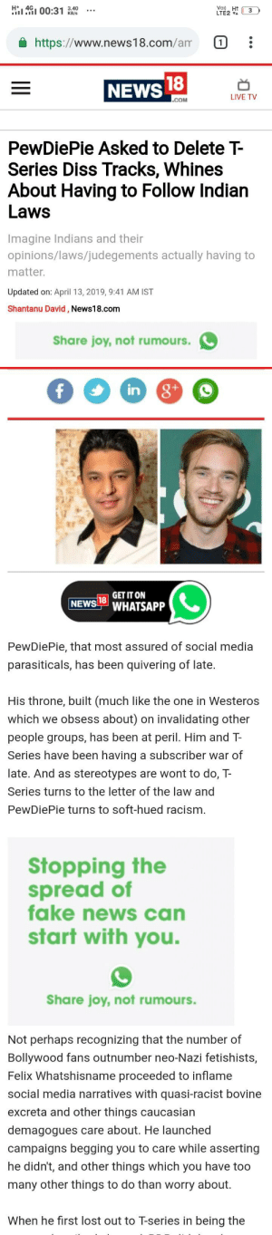 Diss, Fake, and Internet: 1991 00:31  https://www.news18.com/am :  NEWS  LIVE TV  PewDiePie Asked to Delete T-  Series Diss Tracks, Whines  About Having to Follow Indian  Laws  Imagine Indians and their  opinions/laws/judegements actually having to  matter  Updated on: April 13, 2019, 9:41 AM IST  Shantanu David, News18.com  Share joy, not rumours.  in  GET IT ON  SHATSAPP  PewDiePie, that most assured of social media  parasiticals, has been quivering of late.  His throne, built (much like the one in Westeros  which we obsess about) on invalidating other  people groups, has been at peril. Him and T-  Series have been having a subscriber war of  late. And as stereotypes are wont to do, T-  Series turns to the letter of the law and  PewDiePie turns to soft-hued racism  Stopping the  spread of  fake news can  start with you.  Share joy, not rumours.  Not perhaps recognizing that the number of  Bollywood fans outnumber neo-Nazi fetishists,  Felix Whatshisname proceeded to inflame  social media narratives with quasi-racist bovine  excreta and other things caucasian  demagogues care about. He launched  campaigns begging you to care while asserting  he didn't, and other things which you have too  many other things to do than worry about  When he first lost out to T-series in being the The ad placement though :/ the internet needs to see this xD