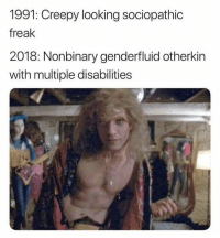 Creepy, Memes, and 🤖: 1991: Creepy looking sociopathic  freak  2018: Nonbinary genderfluid otherkin  with multiple disabilities