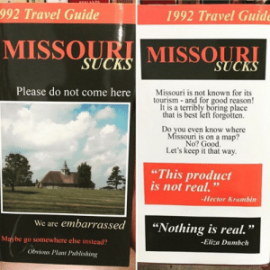 """Best, Good, and Missouri: 1992 Travel Guide  992 Travel Guide  MISSOURI MISSOURI  Missouri is not known for its  tourism and for good reason  It is a terribly boring place  that is best left forgotten.  Please do not come here  Do you even know where  Missouri is on a map?  No? Good  Let's keep it that way.  """"This product  is not real.""""  -Hector Krambin  We are embarrassed""""Nothing is real  -Eliza Dumbch  .""""  Maybe go somewhere else instead?  Obvious Plant Publishing 2meirl4meirl"""