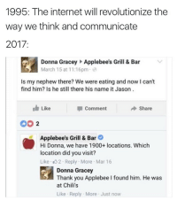 Chilis, Internet, and Thank You: 1995: The internet will revolutionize the  way we think and communicate  2017:  Donna Gracey Applebee's Grill & Bar  March 15 at 11:16pm  Is my nephew there? We were eating and now I can't  find him? Is he still there his name it Jason  Like  Comment  Share  00 2  Applebee's Grill & Bar  Hi Donna, we have 1900+ locations. Which  location did you visit?  Like 32 Reply More Mar 16  Donna Gracey  Thank you Applebee I found him. He was  at Chili's  Like Reply More Just now