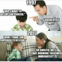"America, Dad, and Memes: 1997  DAD  İDAD!!WANT TO  GETIMYEAR PIERCED.""  ABSOLUTELY  NOTI  201  MOM, I THINK I AM  SUPPOSED TO BEA GIRL  OK SWEETIE,WELL  START HORMONE TREATMENT  IMMI So sad this is true🇺🇸🇺🇸🇺🇸 presidenttrump resist stupidliberals merica america stupiddemocrats donaldtrump guncontrol patriot trump yeeyee presidentdonaldtrump draintheswamp makeamericagreatagain trumptrain triggered Partners --------------------- @too_savage_for_democrats🐍 @raised_right_🐘 @conservativemovement🎯 @millennial_republicans🇺🇸 @conservative.nation1776😎 @floridaconservatives🌴"