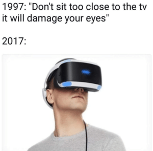 "Sitting too close by Holofan4life MORE MEMES: 1997: ""Don't sit too close to the tv  it will damage your eyes""  2017: Sitting too close by Holofan4life MORE MEMES"