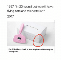 "Cars, Clock, and I Bet: 1997: ""in 20 years I bet we will have  flying cars and teleportation!""  2017  Put This Alarm Clock In Your Vagina And Wake Up To  An orgasm... Where can I buy one at? need"