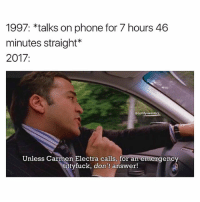 Memes, Phone, and Carmen Electra: 1997: *talks on phone for 7 hours 46  minutes straight*  2017:  @comfysweaters  Unless Carmen Electra calls, for an emergency  ittyfuck, don't answer! Scam likely is the only one sick enough to attempt calling me in 2017