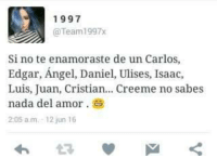Memes, Angel, and 🤖: 1997  @Team 1997x  Si no te enamoraste de un Carlos,  Edgar, Angel, Daniel, Ulises, Isaac,  Luis, Juan, Cristian... Creeme no sabes  nada del amor  2:05 am, 12 jun 16 jajaja xD
