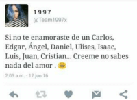 Angel, Angels, and Espanol: 1997  Team1997x  Si no te enamoraste de un Carlos,  Edgar, Angel, Daniel, Ulises, Isaac,  Luis, Juan, Cristian... Creeme no sabes  nada del amor.  2:05 am, 12 jun 16 Jaja dicen