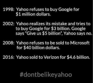 "Realizes: 1998: Yahoo refuses to buy Google for  $1 million dollars.  2002: Yahoo realizes its mistake and tries to  buy Google for $3 billion. Google  says ""Give us $5 billion"", Yahoo says no.  2008: Yahoo refuses to be sold to Microsoft  for $40 billion dollars.  2016: Yahoo sold to Verizon for $4.6 billion."