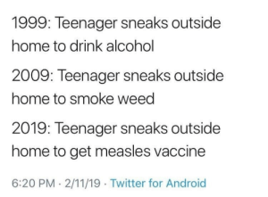 hell yes: 1999: Teenager sneaks outside  home to drink alcohol  2009: Teenager sneaks outside  home to smoke weed  2019: Teenager sneaks outside  home to get measles vaccine  6:20 PM . 2/11/19 Twitter for Android hell yes