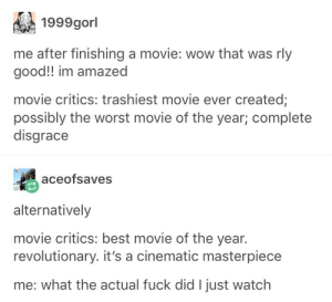 The Worst, Wow, and Best: 1999gorl  me after finishing a movie: wow that was rly  good!! im amazed  movie critics: trashiest movie ever created;  possibly the worst movie of the year; complete  disgrace  aceofsaves  alternatively  movie critics: best movie of the year.  revolutionary. it's a cinematic masterpiece  me: what the actual fuck did I just watch Audience-Critic Acclaim Differential