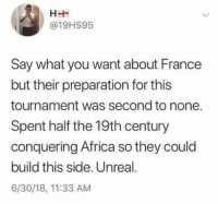 Africa, France, and Dank Memes: @19HS95  Say what you want about France  but their preparation for this  tournament was second to none.  Spent half the 19th century  conquering Africa so they could  build this side. Unreal.  6/30/18, 11:33 AM
