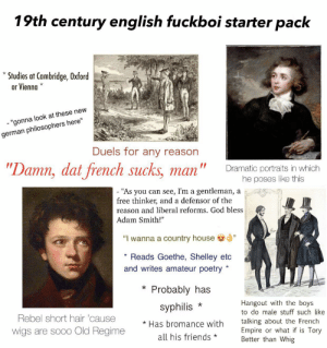 """Empire, Friends, and God: 19th century english fuckboi starter pack  Studies at Cambridge, Oxford  or Vienna  """"gonna look at these new  german philosophers here""""  Duels for any reason  """"Damn, dat french sucks, man""""  Dramatic portraits in which  he poses like this  - """"As you can see, I'm a gentleman, a  free thinker, and a defensor of the  reason and liberal reforms. God bless  Adam Smith!""""  """"I wanna a country house  Reads Goethe, Shelley etc  and writes amateur poetry  Probably has  Hangout with the boys  syphilis  to do male stuff such like  Rebel short hair 'cause  talking about the French  Empire or what if is Tory  Better than  Has bromance with  are sooo Old Regime  wigs  all his friends English fuckboi starter pack"""