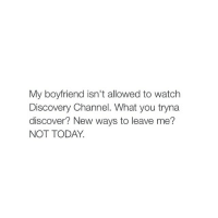 Discover, Today, and Watch: My boyfriend isn't allowed to watch  Discovery Channel. What you tryna  discover? New ways to leave me?  NOT TODAY. not today satan