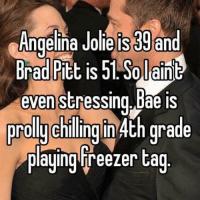 Brad: Angelina Jolie IS 39 and  Brad Pitt is 51 plain  evenstressing. bae is  prolly chilling 4th grade  playing Freezer tag
