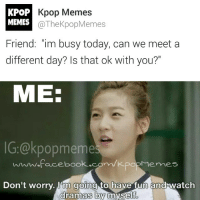 """Kpop Memes  KPOP  MEMES  The KpopMemes  Friend: """"im busy today, can we meet a  different day? Is that Ok with you?""""  ME:  popmeme  Facebook.  Menne  Don't worry. Hm going to have fun and watch  dramas by myself o Me-ADMIN @zzmtam -kpopmemes kpopmacros kstyle kmacros kdramas korean koreandrama koreandramamemes kpopmeme kdramas kdramasmemes"""