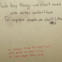 King Shit: We buy things we dont need  with money we dont have  o impress people we dont Lin  Macs  We vandalize things that aren't ours  with quotes we didn't write  To Pess people ta king shits