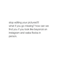 Beyonce, Go to Sleep, and Waka Flocka: stop editing your pictures!!!!  what if you go missing? how can we  find you if you look like beyoncé on  insta gram and waka flocka in  person my boobs hurt im going to sleep