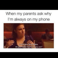Drug Memes: When my parents ask why  I'm always on my phone  Icould be a drug addict.  o you realize how lucky you are?