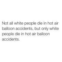 hot air balloons: Not all white people die in hot air  balloon accidents, but only white  people die in hot air balloon  accidents.