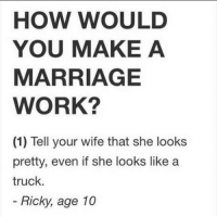 😭😭 Ricky's learnt from a gobshite! WellPlayed CrankLife: HOW WOULD  YOU MAKE A  MARRIAGE  WORK?  (1) Tell your wife that she looks  pretty, even if she looks like a  truck.  Ricky, age 10 😭😭 Ricky's learnt from a gobshite! WellPlayed CrankLife