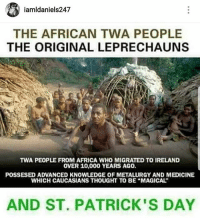 african: 1amldaniels247  THE AFRICAN TWA PEOPLE  THE ORIGINAL LEPRECHAUNS  TWA PEOPLE FROM AFRICA WHO MIGRATED TO IRELAND  OVER 10,000 YEARS AG0.  POSSESED ADVANCED KNOWLEDGE OF METALURGY AND MEDICINE  WHICH CAUCASIANS THOUGHT TO BE MAGICAL  AND ST. PATRICK'S DAY