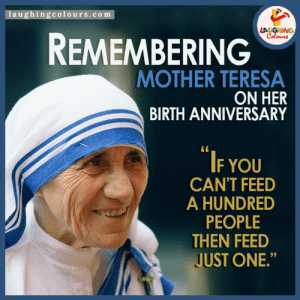 "#MotherTeresa: #messengerofpeace #MotherTeresachildhoodname #AgnesGonjhaBonascu #FeedJustOne #MotherTeresaBirthAnniversary: 1aughingcolours.com  LA GHING  Celours  REMEMBERING  MOTHER TERESA  ON HER  BIRTH ANNIVERSARY  IF YOU  CAN'T FEED  A HUNDRED  PEOPLE  THEN FEED  JUST ONE."" #MotherTeresa: #messengerofpeace #MotherTeresachildhoodname #AgnesGonjhaBonascu #FeedJustOne #MotherTeresaBirthAnniversary"