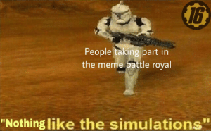 """Meme, Dank Memes, and Battle Royal: 1b  People taking part  the meme battle royal  in  """"Nothing like the simulations"""" Unexpected, but welcome"""