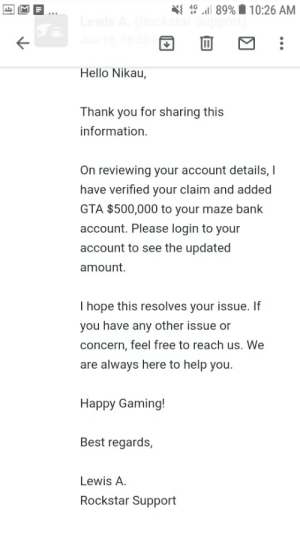 Hello, Thank You, and Bank: 1C l89% 10:26 AM  star Suppo  4G  Hello Nikau,  Thank you for sharing this  information  On reviewing your account details,  have verified your claim and added  GTA $500,000 to your maze bank  account. Please login to your  account to see the updated  amount.  I hope this resolves your issue. If  you have any other issue or  concern, feel free to reach us. We  are always here to help you.  Happy Gaming!  Best regards,  Lewis A  Rockstar Support Thanks rockstar! :)