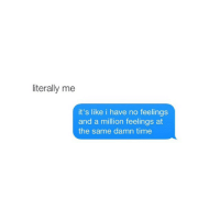 Time, Girl Memes, and At the Same Damn Time: literally me  it's like i have no feelings  and a million feelings at  the same damn time i want to talk to you but i don't want to message you first