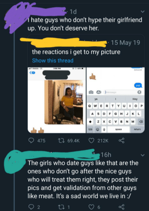 Found a wild NiceGuy roaming Twitter: - 1d  I hate guys who don't hype their girlfriend  up. You don't deserve her.  15 May 19  the reactions i get to my picture  Show this thread  al T-Mobile LTE  3:05 PM  Delivered  yup  Message  Нeу  ya  WE  A  G  к  Н  х  return  123  space  27 69.4K  475  212K  16h  The girls who date guys like that are the  ones who don't go after the nice guys  who will treat them right, they post their  pics and get validation from other guys  like meat. It's a sad world we live in :/ Found a wild NiceGuy roaming Twitter
