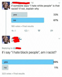"White People, Black, and White: 1d  if someone says ""i hate white people"" is that  racist? if not, explain why  33%  yes  67%  165 votes. Final results  Replying to @j  if i say ""i hate black people"", am i racist?  89%  yes  11%  no  323 votes. Final results"